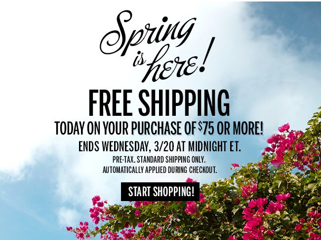 Spring is here! FREE SHIPPING today on your purchase of $75 or more! Ends Wednesday, 3/20 at midnight ET. Pre-tax. Standard Shipping only. Automatically applied during checkout. Start Shopping!