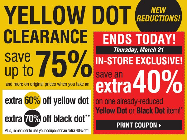 YELLOW DOT CLEARANCE! NEW REDUCTIONS! save up to 75% and more on original prices when you take an  extra 60% off Yellow Dot and an extra 70% off Black Dot**. Plus, remember to use your coupon for an extra 40% off! ENDS TODAY! Thursday, March 21. IN-STORE EXCLUSIVE! Save an extra 40% on ANY YELLOW  DOT OR BLACK DOT purchase!* Print coupon.