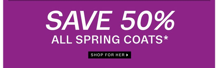Save 50% All Spring Coats. Shop for Her.