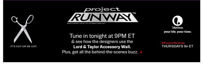 Project RUWAY. Tune in tonight at 9PM ET & see how the designers use the Lord & Taylor Accessory Wall. Plus, get all the behind-the-scenes buzz.