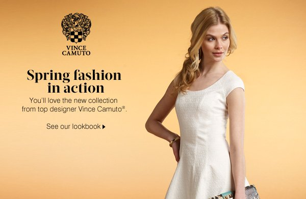 VINCE CAMUTO®. Spring fashion in action. You'll love the new collection from top designer Vince Camuto. See our lookbook.