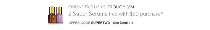 ONLINE EXCLUSIVE, THROUGH 3/24 2 Super Serums free with $50 purchase* Offer Code SUPER2     SEE DETAILS »