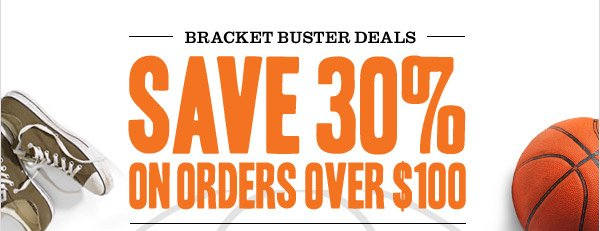 BRACKET BUSTER DEALS! SAVE 30% ON ORDERS OVER $100