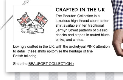 CRAFTED IN THE UK: The Beaufort Collection is a luxurious high thread count cotton shirt available in ten traditional Jermyn Street patterns of classic checks and stripes in muted blues, pinks, and whites. Lovingly crafted in the UK, with the archetypal PINK attention to detail, these shirts epitomise the heritage of fine British tailoring. Shop the BEAUFORT COLLECTION