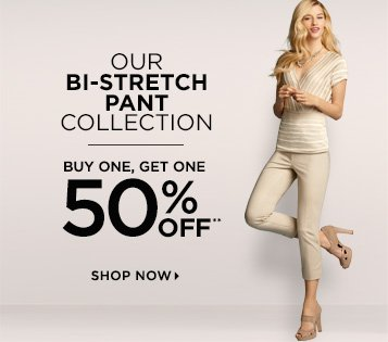 Our Bi-Stretch Pant Collection Buy One, Get One 50% Off** Shop Now