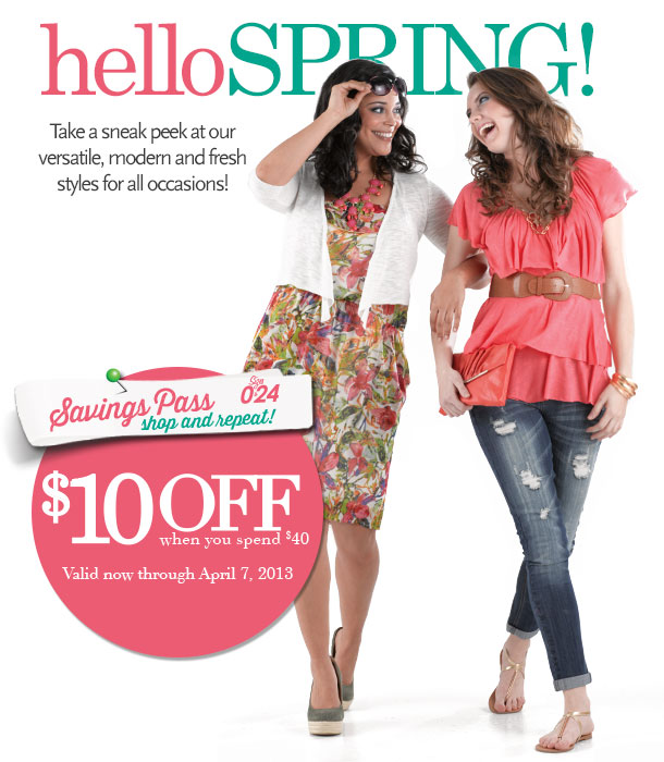 HELLO SPRING! Take a Sneak Peek at our Versatile, Modern and Fresh Styles for All Occasions! AND Savings Pass! $10 OFF When You Spend $40! SHOP NOW!