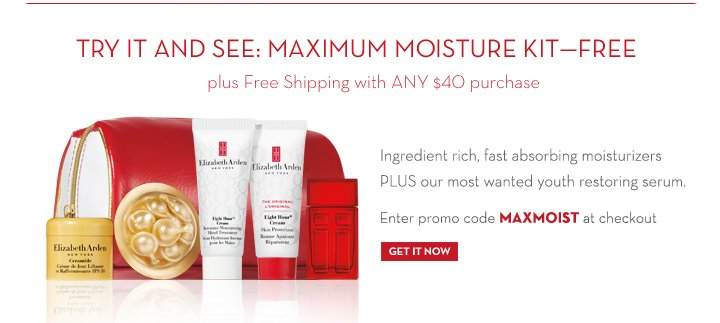 TRY IT AND SEE: MAXIMUM MOISTURE KIT - FREE plus Free Shipping with ANY $40 purchase. Ingredient rich, fast absorbing moisturizers PLUS our most wanted youth restoring serum. Enter promo code MAXMOIST at checkout.  GET IT NOW.