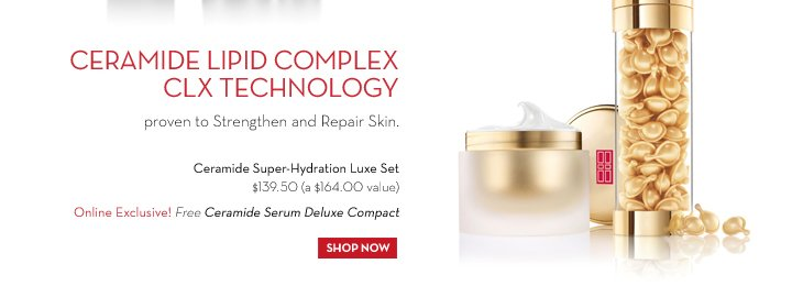 CERAMIDE LIPID COMPLEX CLX TECHNOLOGY proven to Strengthen and Repair Skin. Ceramide Super-Hydration Luxe Set $139.50 (a $164.00 value). Online Exclusive! Free Ceramide Serum Deluxe Compact. SHOP NOW.