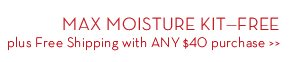 MAX MOISTURE KIT - FREE plus Free Shipping with ANY $40 purchase.