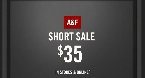 A&F          SHORT SALE          $35 IN STORES & ONLINE*
