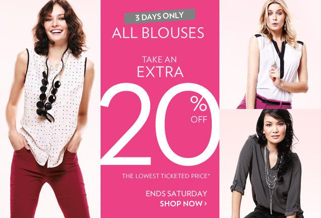 3 days only - Today through Saturday - All Blouses - Take an extra 20% off the lowest ticketed price*