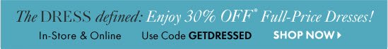 The Dress Defined: Enjoy 30% Off* Full-Price Dresses! In-store & Online Use code GETDRESSED  SHOP NOW