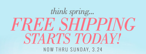 think spring... Free Shipping Starts Today! Now Thru Sunday, 3.24