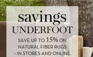 SAVINGS UNDERFOOT - SAVE UP TO 15% ON NATURAL FIBER RUGS - IN STORES AND ONLINE.