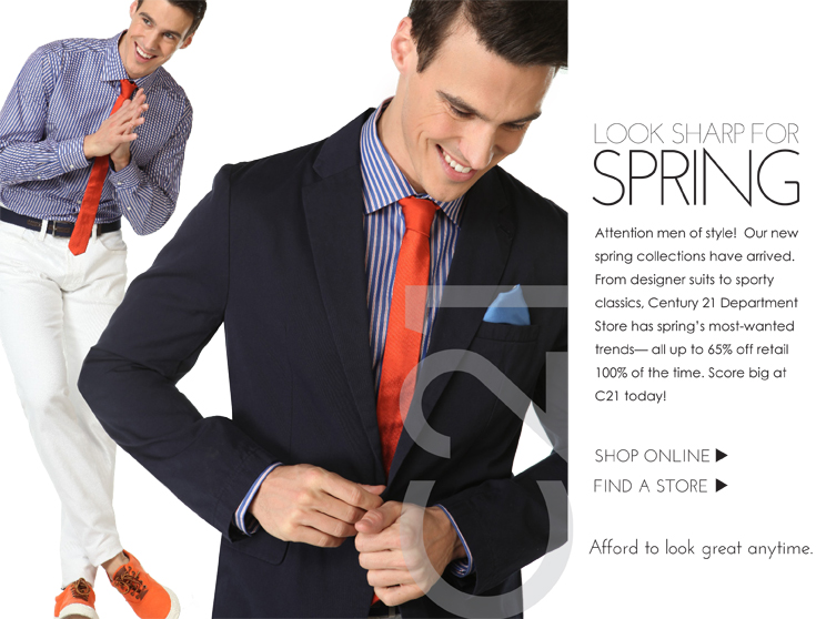 Attention men of style! Our new spring collections have arrived. From designer suits to sporty classics. Century 21 Department Store has  spring's most-wanted trends - all up to 65% off 100% of the time. Score big at C21 today