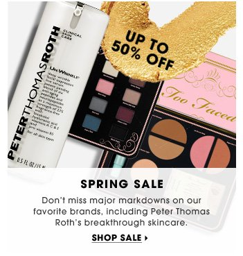 Spring Sale. Don't miss major markdowns on our favorite brands, including Peter Thomas Roth's breakthrough skincare.