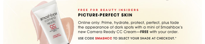 Free for Beauty Insiders. Picture-Perfect Skin. Online only: Prime, hydrate, protect, perfect, plus fade the appearance of dark spots with a mini of Smashbox's new Camera Ready CC Cream-FREE with your order. Use code SMASHCC to select your shade at checkout.*
