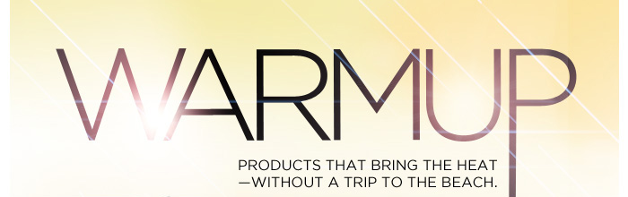 Warm Up. Products that bring the heat-without a trip to the beach.