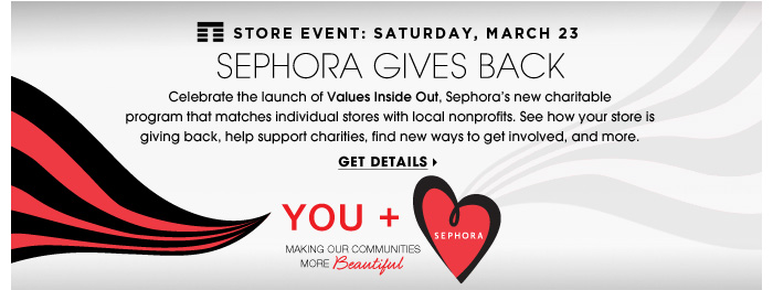 Store Event: Saturday, March 23. Sephora Gives Back. Celebrate the launch of Values Inside Out, Sephora's new charitable program that matches individual stores with local nonprofits. See how your store is giving back, help support charities, find new ways to get involved, and more. Get details.