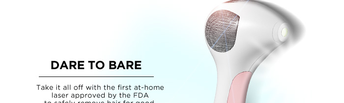 Dare To Bare. Take it all off with the first at-home laser approved by the FDA to safely remove hair for good. Tria Laser Hair Removal 4x, $449.