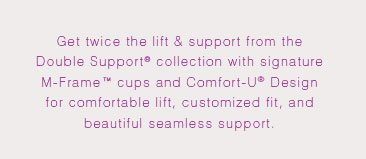 Get twice the lift and support from the Double Support® collection with signature M-Frame™ cups and Comfort-U® Design for comfortable lift, customized fit, and beautiful seamless support.