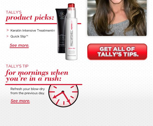 Tally's Product Picks: Keratin Intensive Treatment and Quick Slip. Tally's tip for mornings when you are in a rush. Refresh your blow-dry from the previous day. Get all of Tally's Tips
