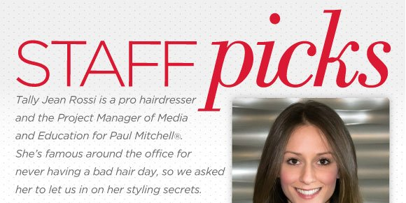 Staff Picks. Tally Jean Rossi is a pro hairdresser and the Project Manager of Media and Education for Paul Mitchell. She's famous around the office for never having a bad hair day, so we asked her to let us in on her styling secrets.