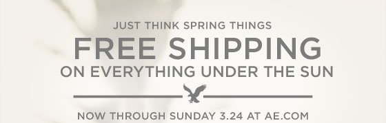 Just Think Spring Things | Free Shipping On Everything Under The Sun | Now Through Sunday 3.24 At AE.com