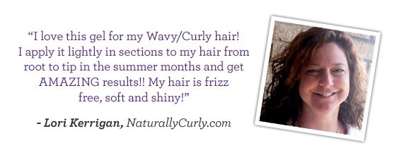 I love this gel for my Wavy/Curly hair! I apply it lightly in sections to my hair from root to tip in the summer months and get AMAZING results!! My hair is frizz free, soft and shiny! - Lori Kerrigan, NaturallyCurly.com
