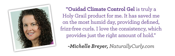 Ouidad Climate Control Gel is truly a Holy Grail product for me. It has saved me on the most humid day, providing defined, frizz-free curls. I love the consistency, which provides just the right amount of hold. - Michelle Breyer, NaturallyCurly.com