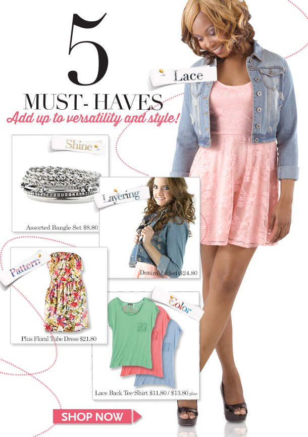 5 Must-Haves Add up to Style and Versatility! LACE - SHINE - LAYERING - PATTERN - COLOR! SHOP NOW!
