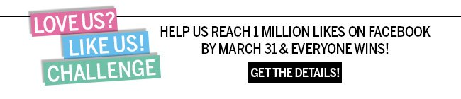 Love Us? Like Us! Challenge. Help us reach 1 million likes on Facebook by March 31 & everyone wins! Get the details!