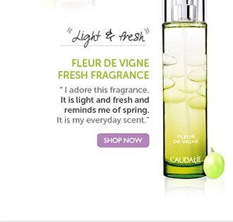 FLEUR DE VIGNE FRESH FRAGRANCE: 'Light and fresh' | 'I adore this fragrance. It is light and fresh and reminds me of spring. It is my everyday scent.' SHOP NOW