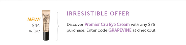 Irresistible Offer – New! $44 Value: Discover Premier Cru Eye Cream with any $75 purchase Enter code: GRAPEVINE at checkout.