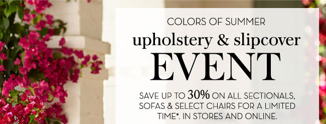 COLORS OF SUMMER - UPHOLSTERY & SLIPCOVER EVENT - SAVE UP TO 30% ON ALL SECTIONALS, SOFAS & SELECT CHAIRS FOR A LIMITED TIME*. IN STORES AND ONLINE.
