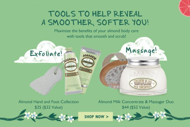 Tools to Help Reveal a Smoother, Softer You! Maximize the benefits of your almond body care with tools that smooth and scrub!  Almond Hand and Foot Collection $25 ($32 Value) Exfoliate!    Almond Milk Concentrate & Massager Duo $44 ($52 Value) Massage!