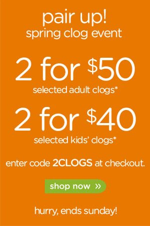 pair up! spring clog event - 2 for $50 selected adult clogs* - 2 for $40 selected kids' clogs* enter code 2CLOGS a checkout - shop now - hurry, ends sunday