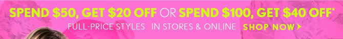 SPEND $50, GET $20 OFF OR SPEND $100, GET $40 OFF*  FULL-PRICE STYLES  IN STORES & ONLINE  SHOP NOW