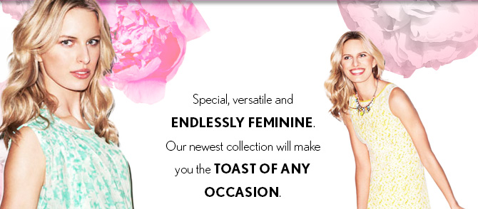 Special, versatile and ENDLESSLY FEMININE. Our newest collection will make you the TOAST OF ANY  OCCASION.