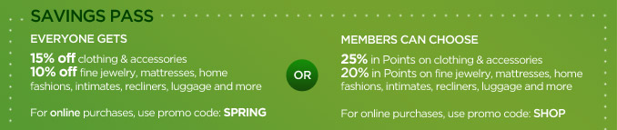SAVINGS PASS | EVERYONE GETS 25% OFF clothing & accessories | 10% OFF fine jewelry, mattresses, home fashions, intimates, recliners, luggage and more | For online purchases, use promo code: SPRING | OR MEMBERS CAN CHOOSE 25% in Points on clothing & accessories | 20% in Points on fine jewelry, mattresses, home fashions, intimates, recliners, luggage and more | For online purchases, use promo code: SHOP