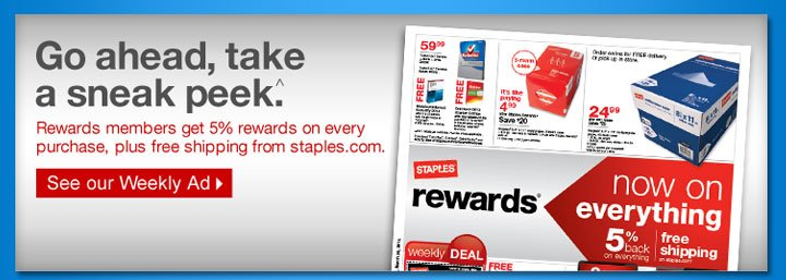 Go  ahead take a sneak peek ^. Rewards members get 5% rewards on every  purchase, plus free shipping from staples.com. See our Weekly  Ad.