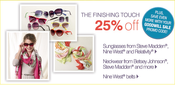 25% OFF THE FINISHING TOUCH Sunglasses from Steve Madden®, Nine West® and Relativity®. Nine West® belts. Neckwear from Betsey Johnson&reg, Steve Madden® and more. Plus, save even more with your GOODWILL SALE promo code!