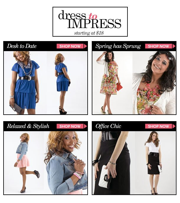 Dress to Impress! Starting at $18!Dresses for: Desk to Date - Spring has Sprung! - Relaxed and Stylish! - Office Chic! SHOP NOW!