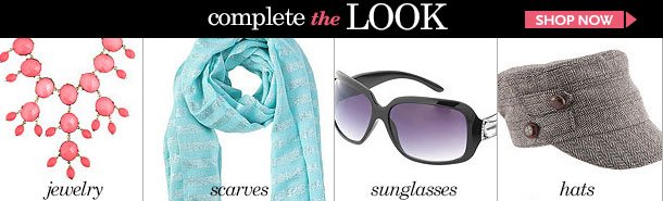 Complete the Look! Jewelry - Scarves - Sunglasses - Hats! SHOP NOW