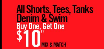 ALL SHORTS, TEES, TANKS DENIM & SWIM BUY ONE, GET ONE $10† MIX & MATCH
