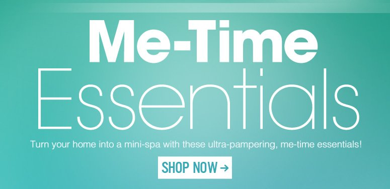 Me-Time Essentials Turn your home into a mini-spa with these ultra-pampering, me-time essentials! Shop Now>>