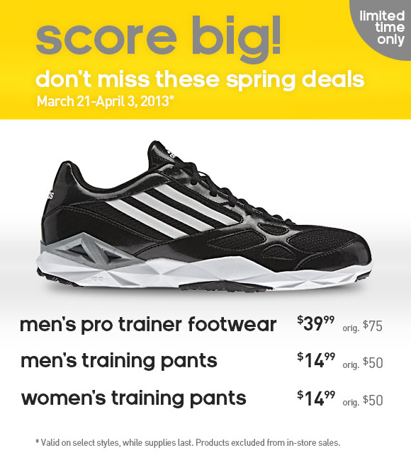 limited time only, score big! don't miss these spring deals, March 21 - April 3, 2013*. men's pro trainer footwear $39.99 orig. $75, men's training pants $14.99 orig. $50, women's training pants $14.99 orig. $50. *Valid on selected styles, while supplies last. Products excluded from in-store sales.