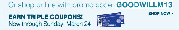 Or shop online with promo code: GOODWILLM13 - EARN TRIPLE COUPONS! Now through Sunday, March 24 Earn three coupons for each item donated in-store! Shop now.
