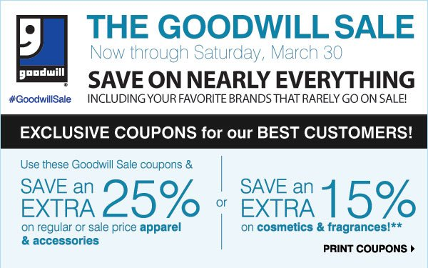 THE GOODWILL SALE Now through Saturday, March 30 SAVE ON NEARLY EVERYTHING Including your favorite brands that rarely go on sale! #GoodwillSale - EXCLUSIVE COUPONS for our BEST CUSTOMERS! Use these Goodwill Sale coupons & SAVE an EXTRA 25% on regular & sale price apparel & accessories -or- SAVE an EXTRA 15% on cosmetics and fragrances** SHOP NOW EARN TRIPLE COUPONS! Now through Sunday, March 24 Earn three coupons for each item donated in-store! Print coupons.