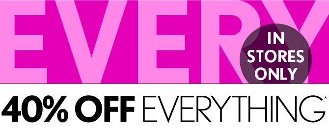 40% OFF EVERYTHING*  IN STORES ONLY